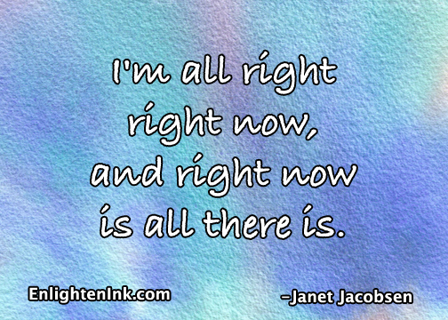 I'm all right right now and right now is all there is.