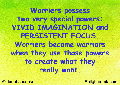 Worriers possess two very special powers: VIVID IMAGINATION and PERSISTENT FOCUS. Worriers become warriors when they use those powers to create what they really want.