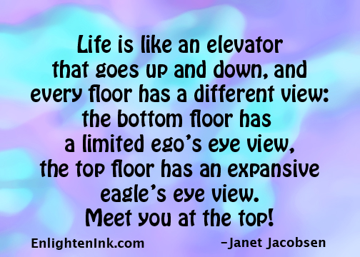 Life is like an elevator that goes up and down, and every floor has a different view: the bottom floor has a limited ego's eye view, the top floor has an expansive eagle's eye view. Meet you at the top!