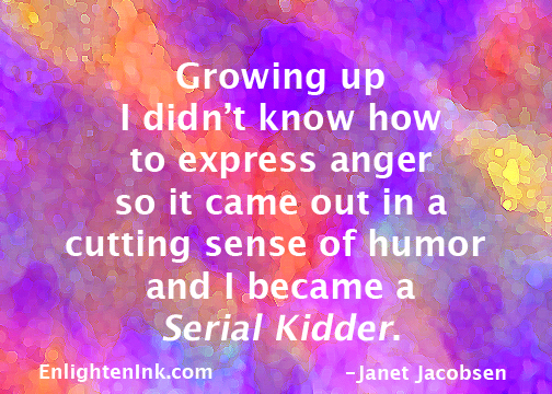 Growing up I didn't know how to express anger so it came out in a cutting sense of humor and I became a Serial Kidder.