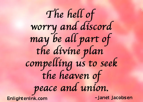 Thehell of worry and sicord may be all part of the divine plan compelling us to seek the heaven of peace and union.