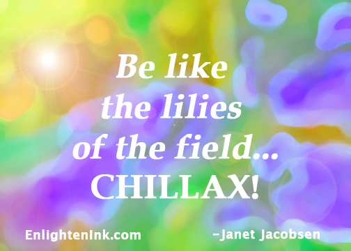 Be like the lilies of the field...CHILLAX!