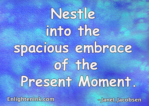 NESTLE INTO THE SPACIOUS EMBRACE OF THE PRESENT MOMENT.