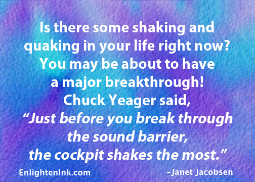 """Is there some shaking and quaking in your life right now? You may be about to have a major breakthrough! Chuck Yeager said, """"Just before you break through the sound barrier, the cockpit shakes the most."""""""