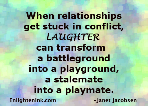 When relationships get stuck in conflict, LAUGHTER can transform a battleground into a playground, a stalemate into a playmate.