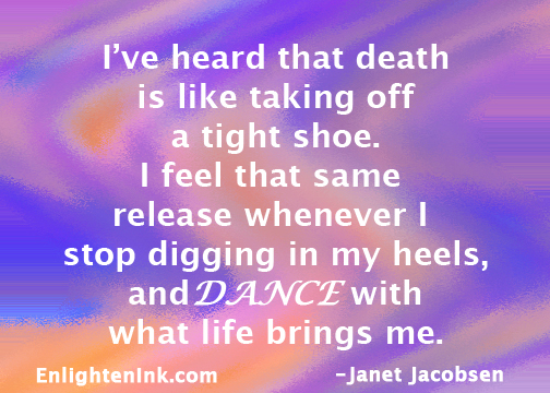 I've heard that death is like taking off a tight shoe. I feel that same release whenever I stop digging in my heels and DANCE with what life brings me.