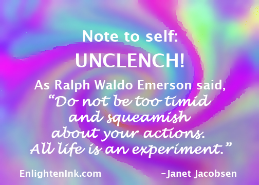 """Note to Self: UNCLENCH! As Ralph Waldo Emerson said, """"Do not be too timid and squeamish about your actions. All Life is an experiment."""""""