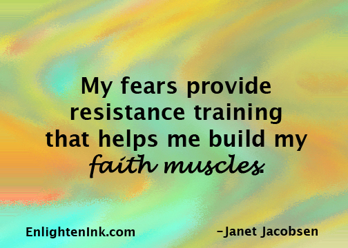My fears provide resistance training that helps me build my faith muscles.