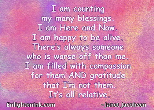 I am counting my many blessings. I am Here and Now. I am happy to be alive. There's always someone who is worse off than me. I am filled with compassion for them AND gratitude that I'm not them. It's all relative.