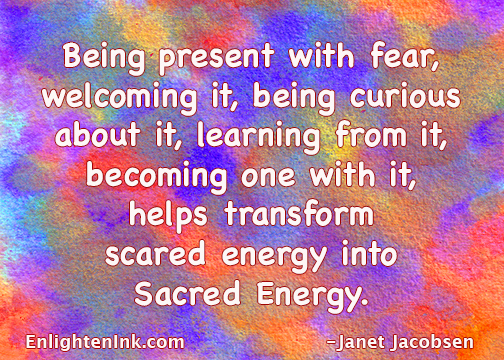 Being present with fear, welcoming it, being curious about it, learning from it, becoming one with it, helps transform scared energy into Sacred Energy.