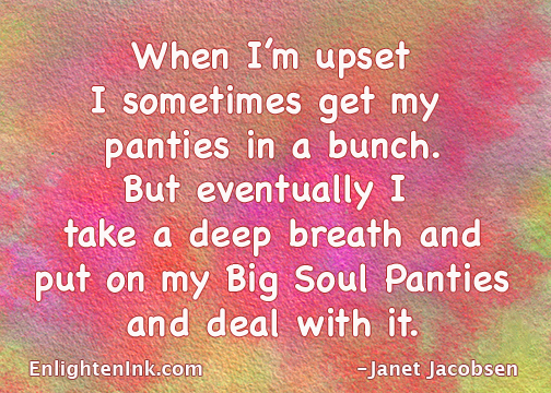 When I'm upset I sometimes get my panties in a bunch. But eventually I take a deep breath and put on my Big Soul Panties and deal with it.