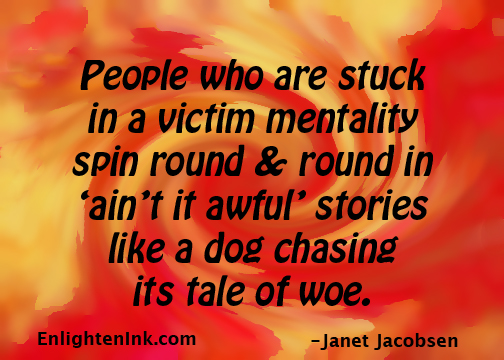 People who are stuck in a victim mentality spin round & round in 'ain't it awful' stories like a dog chasing its tale of woe.