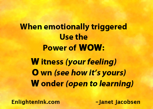 When emotionally triggered, Use the Power of WOW: Witness (your feeling), Own (see how it's yours), Wonder (open to learning).