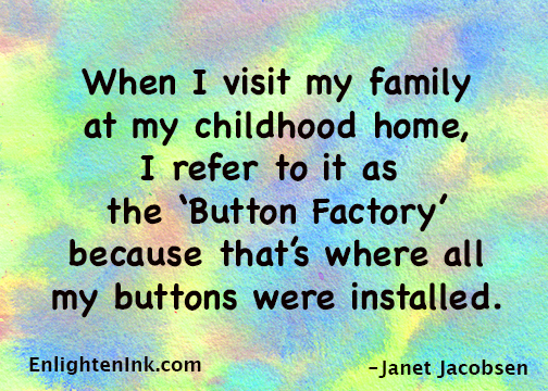 """When I visit my family at my childhood home, I refere to it as the """"Button Factory"""" because that's where all my buttons were installed!"""