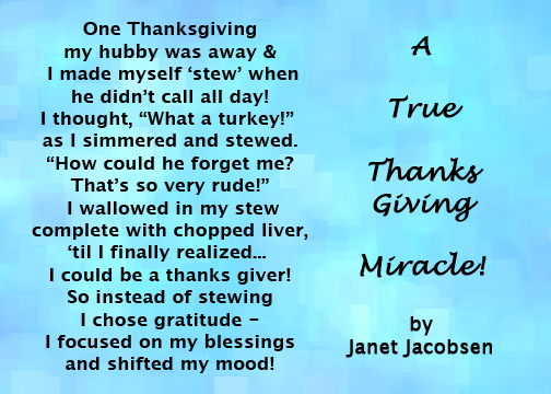 """One Thanksgiving my hubby was away and I made myself 'stew' when he didn't call all day! I thought, """"What a turkey!"""" and I simmered and stewed. """"How could he forget me? That's so very rude!"""" I wallowed in my stew, complete with chopped liver, til I finally realized...I could be a thanks giver! So instead of stewing I chose gratitude - I focused on my blessings and shifted my mood! A true Thanksgiving miracle!"""