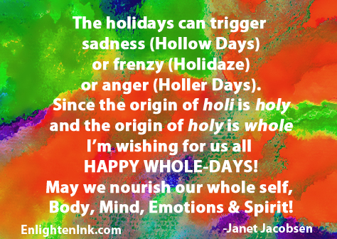 The holidays can trigger sadness (Hollow Days) or frenzy (Holidaze) or anger (Holler Days). Since the origin of holi is holy, and the origin of holy is whole, I'm wishing for us all HAPPY WHOLE-DAYS! May we nourish our whole self, body, mind, emotions, and spirit.