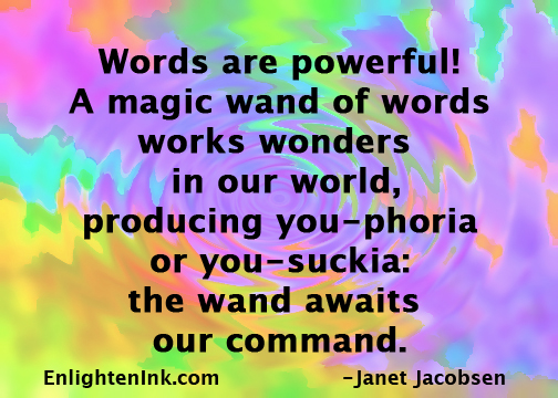 Words are powerful! A magic wand of words works wonders in our world, producing you-phoria or you-suckia: the wand awaits our command.