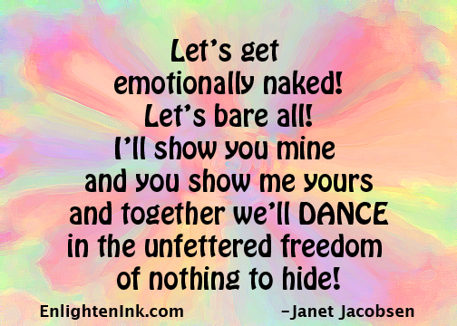 Let's get emotionally nakes! Let's bar all! I'll show you mind and you show me yours and together we'll DANCE in the unfettered freedom of nothing to hide!
