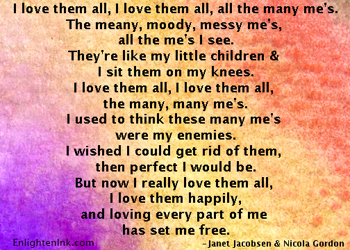 I love them all, I love them all, all the many me's. The meany, moody, messy mes, all the me's I see. There like my little children and I put them on my knees. I love the all, I love them all the many many me's. I used to think these many me's were my enemies. I wished I could get rid of them then perfect I would be. But now I really love them all, I loved them happily. And loving every part of me has set me free.