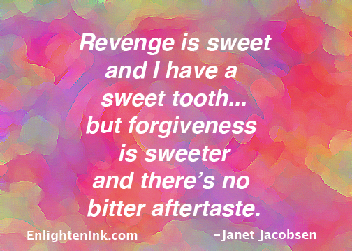 Revenge is sweet and I have a sweet tooth...but forgiveness is sweeter and there's no bitter aftertaste.