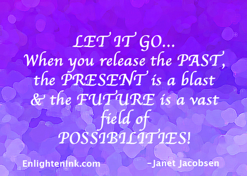 LET IT GO...When you release the PAST, the PRESENT is a blast, and the FUTUTE is a vast field of POSSIBILITIES!