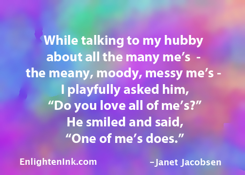 """While talking to my hubby about all the many me's, the meany, moody, messy me's, I playfully asked him, """"Do you love all of me's?"""" he smiled and said, """"One of me's does."""""""