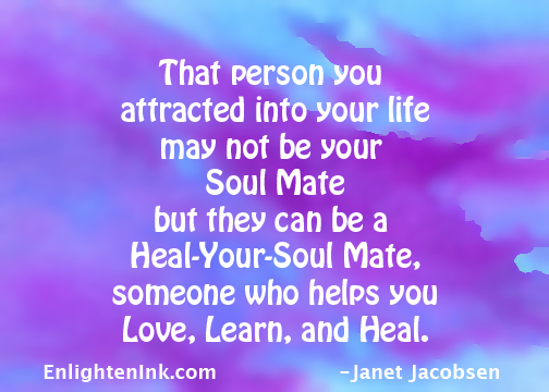 That person you attracted into your life may not be your soul mate, but they can be a heal-your-soul mate, someone who helps you love, learn, and heal.