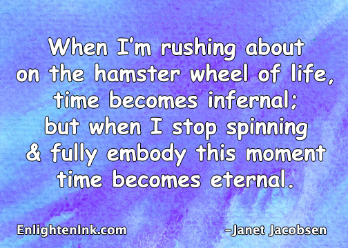 When I'm rushing about on the hamster wheel of life, time becomes infernal. But when I stop spinning and fully embody this moment, time becomes eternal.