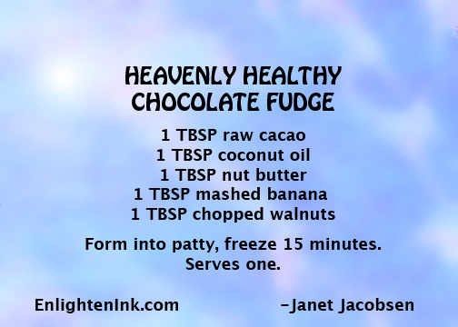 Heavenly Healthy Chocolate Fudge recipe: 1 T raw cacao, 1 T coconut oil, 1 T nut butter, 1 T chopped walnuts. Form into a patty and freeze for 15 minutes. Serves one.