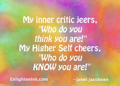 """My inner critic jeers, """"Who do you think you are!"""" My Higher Self cheers, """"Who do you KNOW you are!"""""""