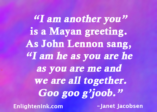 """""""I am another you"""" is a Mayan greeting. As John Lennon sang, """"I am he as you are he as you are me and we are all together. Goo goo g'jobb."""""""