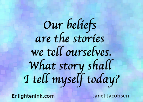 Our beliefs are the stories we tell ourselves. What story shall I tell myself today?