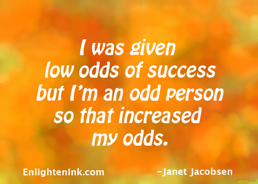 I was given low odds of success but I'm an odd person so that increased my odds.