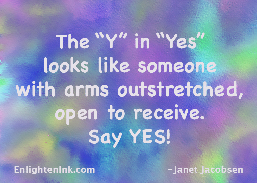 """The """"Y"""" in """"Yes"""" looks like someone with arms outstretched open to receive. Say YES!"""