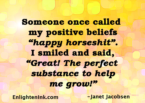 """Someone once called my positive beliefs """"happy horseshit). I smiled and said, """"Great! The perfect substance to help me grow!"""""""