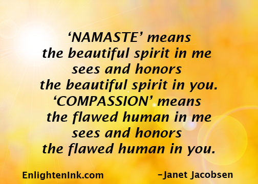 """""""Namaste"""" means the beautiful spirit in me sees and honors the beautiful spirit in you. """"Compassion: means the flawed human in me sees and honors the flawed human in you."""