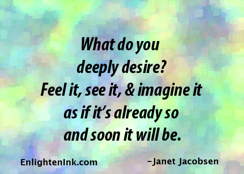 What do you deeply desire? Feel it, see it, and imagine it as if it's already so and soon it will be.