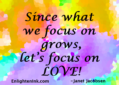Since what we focus on grows, let's focus on LOVE!