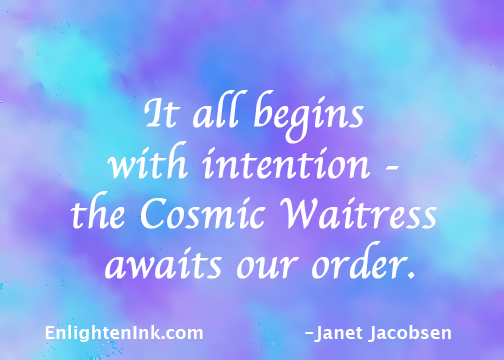 It all begins with intention - the Cosmic Waitress awaits our order.