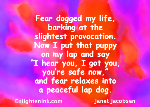 """Fear dogged my life, barking at the slightest provocation. Now I put that puppy on my lap and say, """"I hear you. I got you, you're safe now."""" and fear relaxes into a peaceful lap dog."""