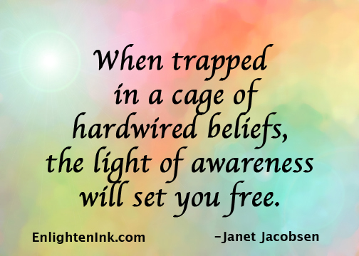 When trapped in a cage of hardwired beliefs, the light of awareness will set you free.