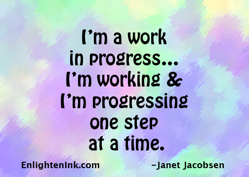 I'm a work in progress...I'm working & I'm progressing one step at a time.