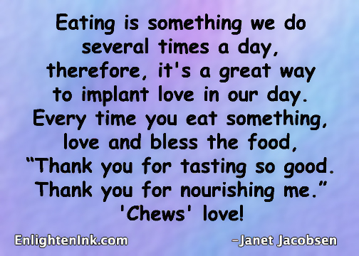 """Eating is something we do several times a day, therefore, it's a great way to implant love in our day. Every time you eat something, love and bless the food, """"Thank you for tasting so good. Thank you for nourishing me."""" 'Chews' love!"""