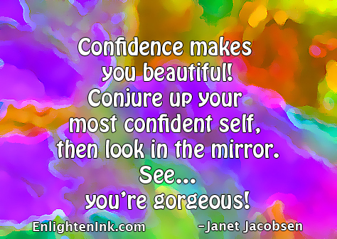 Confidence makes you beautiful! Conjure up your most confident self, then look in the mirror. See...you're gorgeous!