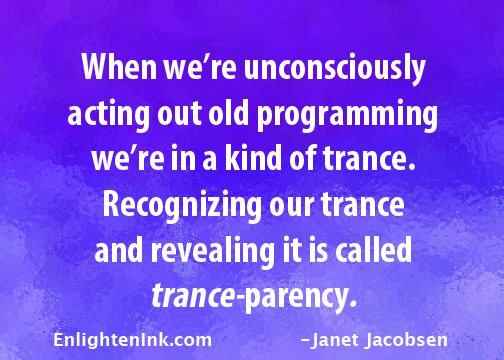 When we're unconsciously acting out old programming, we're in a kind of trance. Recognizing our trance and revealing it is called trance-parency.