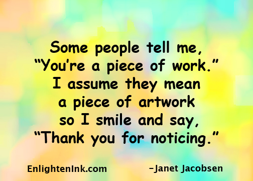 """Some people tell mee, """"You're a piece of work."""" I assume they mean a piece of artwork so I smile and say, """"Thank you for noticing."""""""