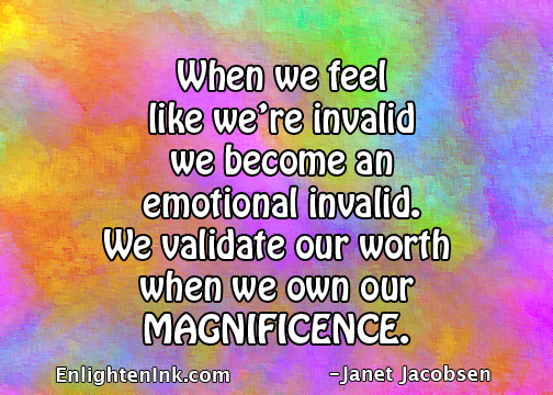 When we feel like we're invalid, we become an emotional invalid. We validate our worth when we own our magnificence.