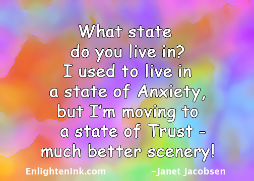 What state do you live in? I used to live in a state of Anxiety, but I'm moving to a state of Trust - much better scenery!