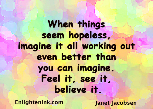 When things seem hopeless, imagine it working out even better than you can imagine. See it, feel it, believe it.