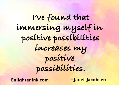 I've found that immersing myself in positive possibilities increases my posititive possibilities.